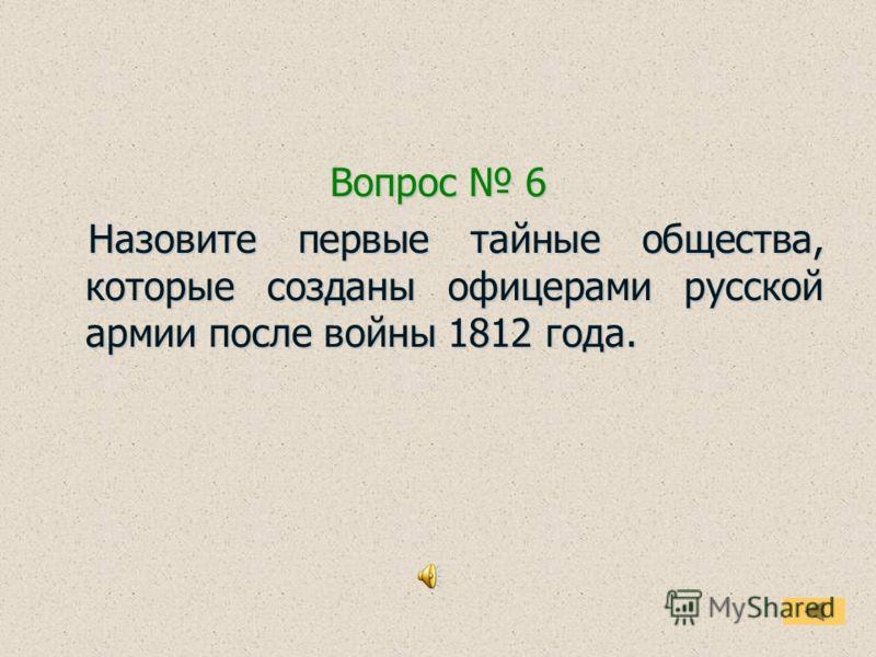 Вопрос 6 Назовите первые тайные общества, которые созданы офицерами русской армии после войны 1812 года. Назовите первые тайные общества, которые созданы офицерами русской армии после войны 1812 года.