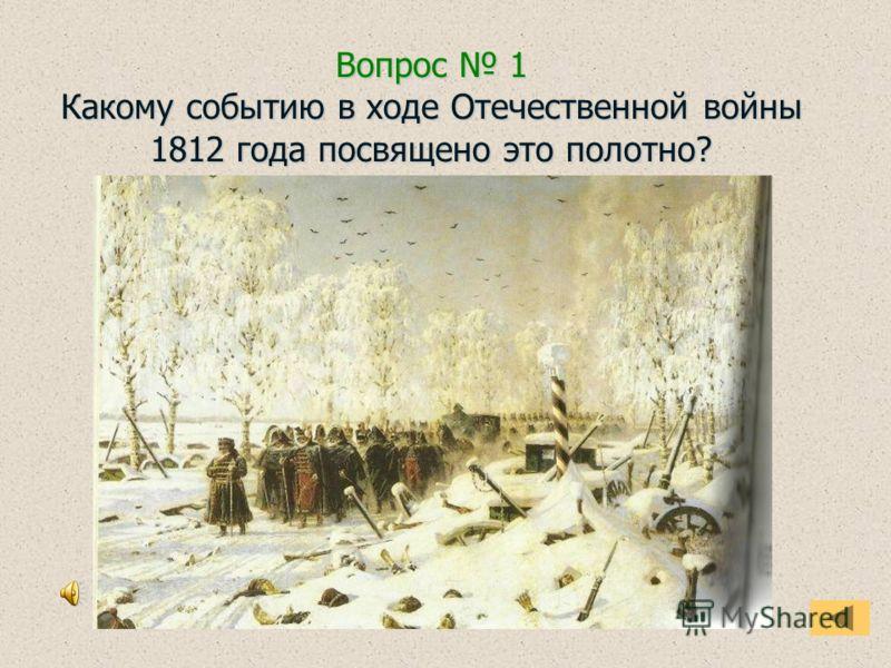 Вопрос 1 Какому событию в ходе Отечественной войны 1812 года посвящено это полотно?
