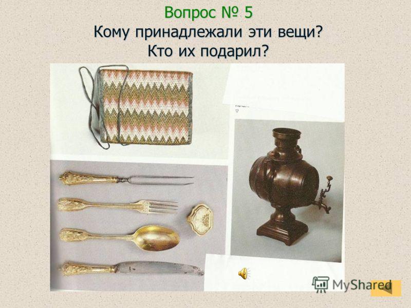 Вопрос 5 Кому принадлежали эти вещи? Кто их подарил?