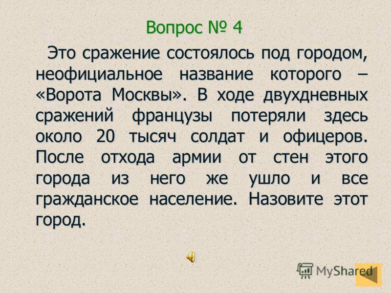 Вопрос 4 Это сражение состоялось под городом, неофициальное название которого – «Ворота Москвы». В ходе двухдневных сражений французы потеряли здесь около 20 тысяч солдат и офицеров. После отхода армии от стен этого города из него же ушло и все гражд