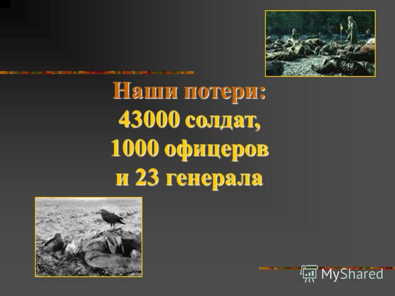 Наши потери: 43000 солдат, 1000 офицеров и 23 генерала