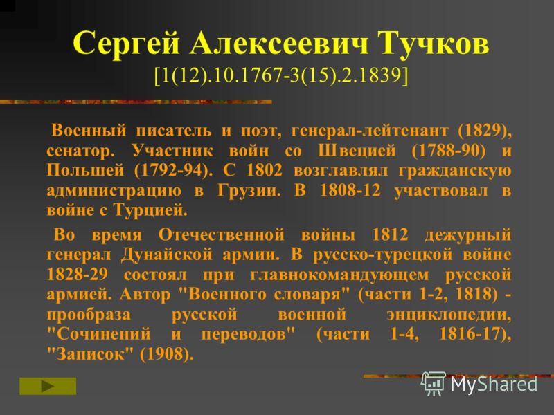 Сергей Алексеевич Тучков [1(12).10.1767-3(15).2.1839] Военный писатель и поэт, генерал-лейтенант (1829), сенатор. Участник войн со Швецией (1788-90) и Польшей (1792-94). С 1802 возглавлял гражданскую администрацию в Грузии. В 1808-12 участвовал в вой