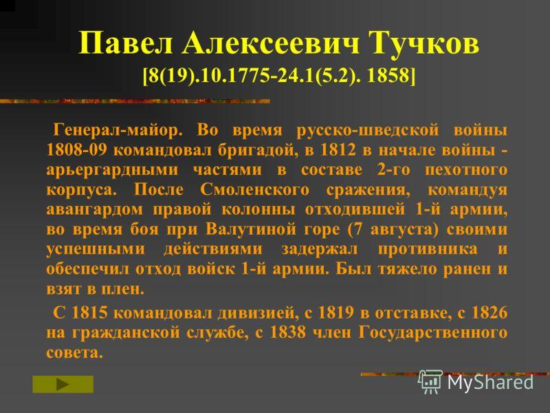 Павел Алексеевич Тучков [8(19).10.1775-24.1(5.2). 1858] Генерал-майор. Во время русско-шведской войны 1808-09 командовал бригадой, в 1812 в начале войны - арьергардными частями в составе 2-го пехотного корпуса. После Смоленского сражения, командуя ав