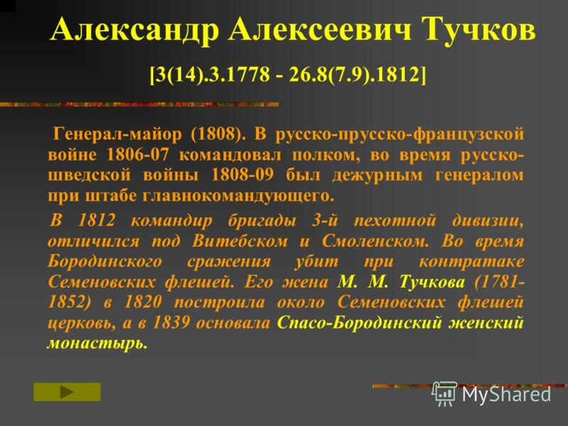 Александр Алексеевич Тучков [3(14).3.1778 - 26.8(7.9).1812] Генерал-майор (1808). В русско-прусско-французской войне 1806-07 командовал полком, во время русско- шведской войны 1808-09 был дежурным генералом при штабе главнокомандующего. В 1812 команд