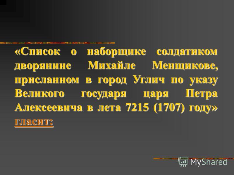 «Список о наборщике солдатиком дворянине Михайле Менщикове, присланном в город Углич по указу Великого государя царя Петра Алексеевича в лета 7215 (1707) году» гласит: гласит: