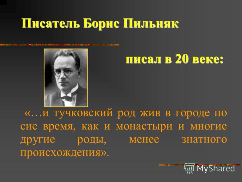 Писатель Борис Пильняк писал в 20 веке: писал в 20 веке: «…и тучковский род жив в городе по сие время, как и монастыри и многие другие роды, менее знатного происхождения».