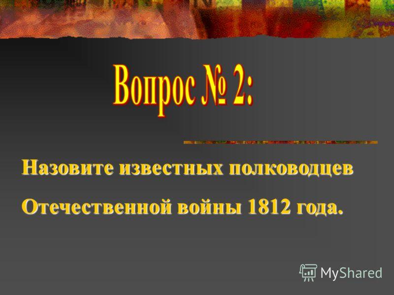 Назовите известных полководцев Отечественной войны 1812 года.