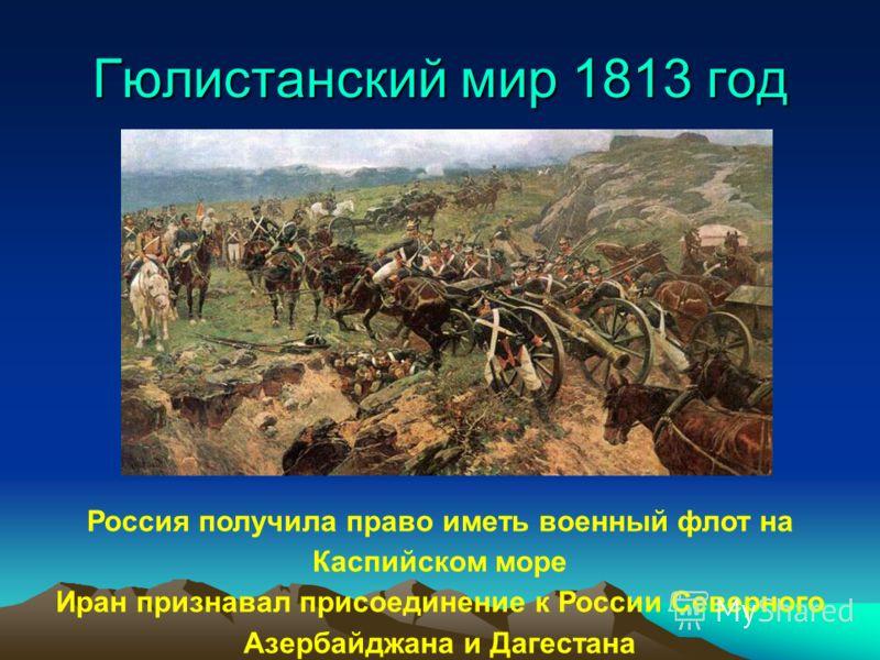 Русско-иранская война1804 - 1813 1804 г. – неудачное вторжение русских войск в зависимое от Ирана Эриванское ханство 1805 г. – отражение вторжения иранских войск в Грузию 1806 г. – захват русскими войсками прикаспийских земель Дагестана и Азербайджан