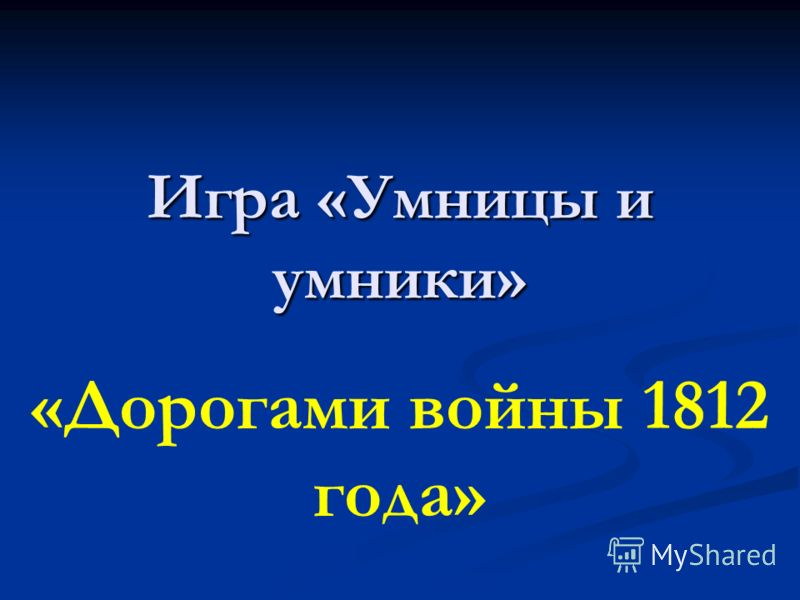«Дорогами войны 1812 года» Игра «Умницы и умники»