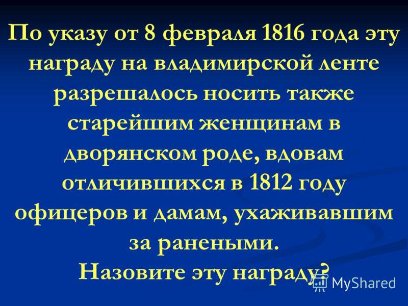 По указу от 8 февраля 1816 года эту награду на владимирской ленте разрешалось носить также старейшим женщинам в дворянском роде, вдовам отличившихся в 1812 году офицеров и дамам, ухаживавшим за ранеными. Назовите эту награду?