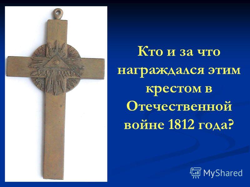 Кто и за что награждался этим крестом в Отечественной войне 1812 года?