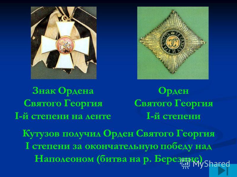 Знак Ордена Святого Георгия I-й степени на ленте Орден Святого Георгия I-й степени Кутузов получил Орден Святого Георгия I степени за окончательную победу над Наполеоном (битва на р. Березине)