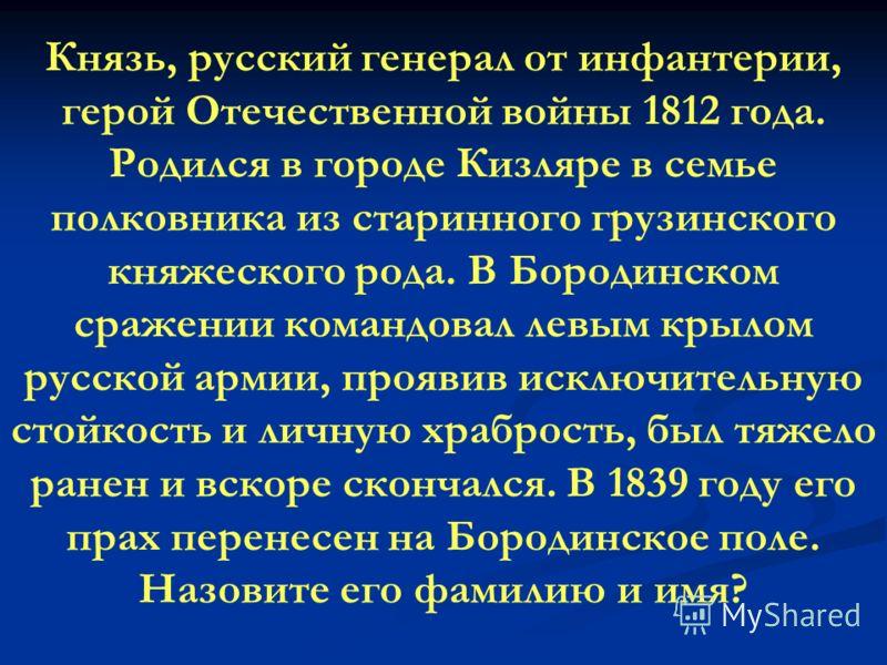 Князь, русский генерал от инфантерии, герой Отечественной войны 1812 года. Родился в городе Кизляре в семье полковника из старинного грузинского княжеского рода. В Бородинском сражении командовал левым крылом русской армии, проявив исключительную сто