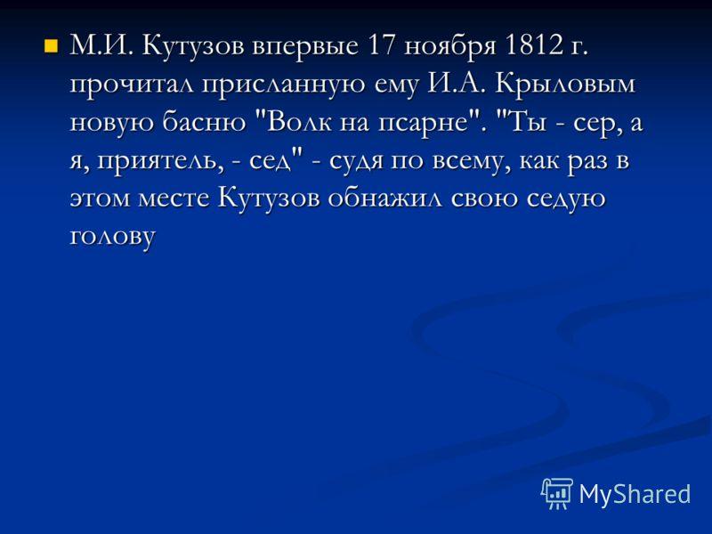 М.И. Кутузов впервые 17 ноября 1812 г. прочитал присланную ему И.А. Крыловым новую басню