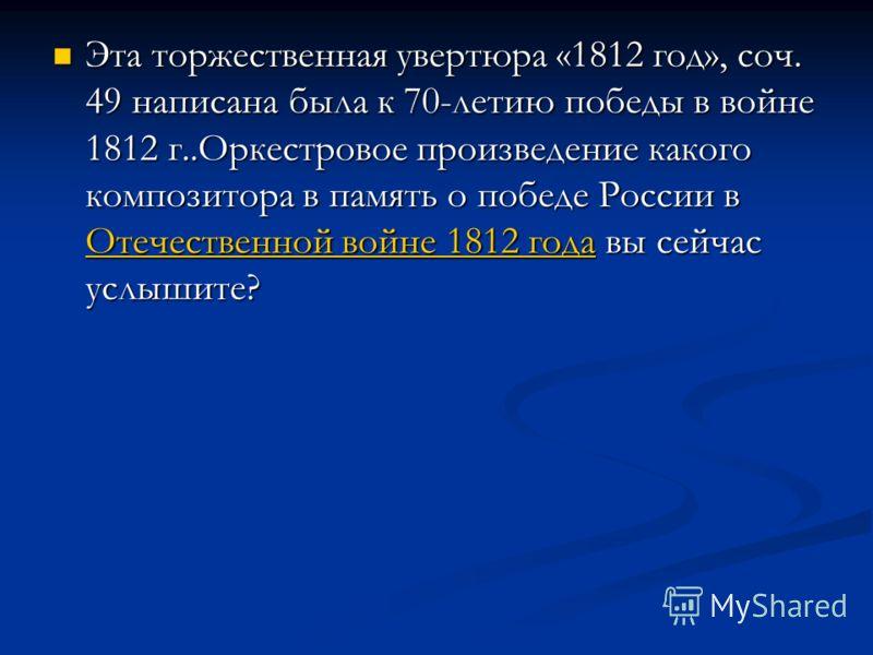 Эта торжественная увертюра «1812 год», соч. 49 написана была к 70-летию победы в войне 1812 г..Оркестровое произведение какого композитора в память о победе России в Отечественной войне 1812 года вы сейчас услышите? Эта торжественная увертюра «1812 г