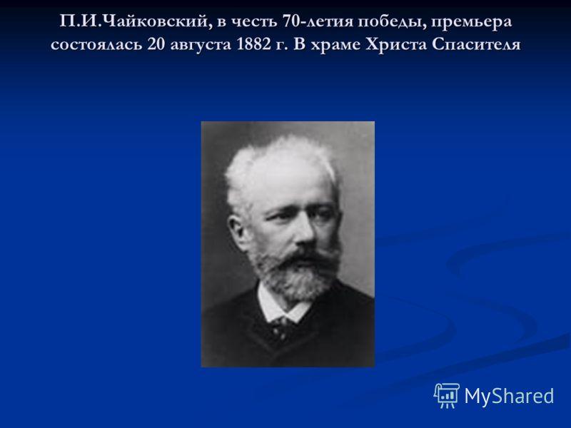 П.И.Чайковский, в честь 70-летия победы, премьера состоялась 20 августа 1882 г. В храме Христа Спасителя