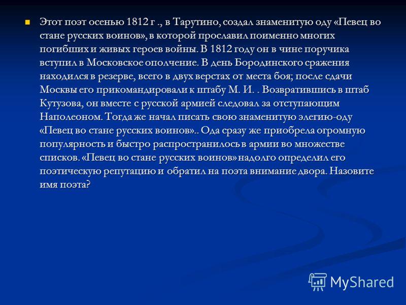 Этот поэт осенью 1812 г., в Тарутино, создал знаменитую оду «Певец во стане русских воинов», в которой прославил поименно многих погибших и живых героев войны. В 1812 году он в чине поручика вступил в Московское ополчение. В день Бородинского сражени