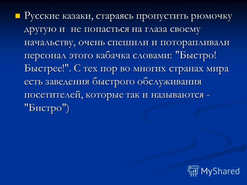 Русские казаки, стараясь пропустить рюмочку другую и не попасться на глаза своему начальству, очень спешили и поторапливали персонал этого кабачка словами: