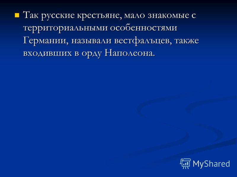 Так русские крестьяне, мало знакомые с территориальными особенностями Германии, называли вестфалъцев, также входивших в орду Наполеона. Так русские крестьяне, мало знакомые с территориальными особенностями Германии, называли вестфалъцев, также входив