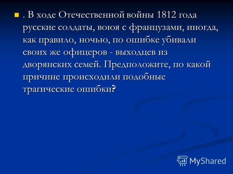 . В ходе Отечественной войны 1812 года русские солдаты, воюя с французами, иногда, как правило, ночью, по ошибке убивали своих же офицеров - выходцев из дворянских семей. Предположите, по какой причине происходили подобные трагические ошибки?. В ходе