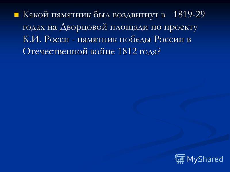 Какой памятник был воздвигнут в 1819-29 годах на Дворцовой площади по проекту К.И. Росси - памятник победы России в Отечественной войне 1812 года? Какой памятник был воздвигнут в 1819-29 годах на Дворцовой площади по проекту К.И. Росси - памятник поб