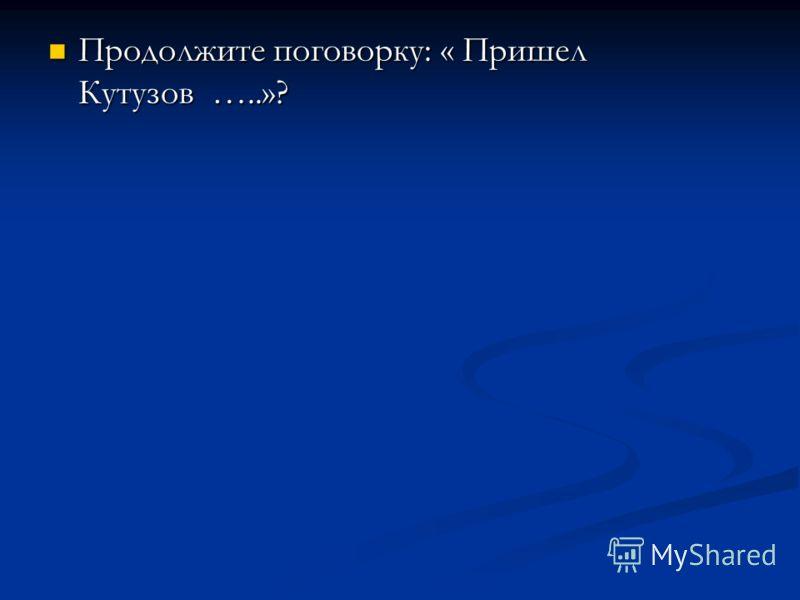 Продолжите поговорку: « Пришел Кутузов …..»? Продолжите поговорку: « Пришел Кутузов …..»?