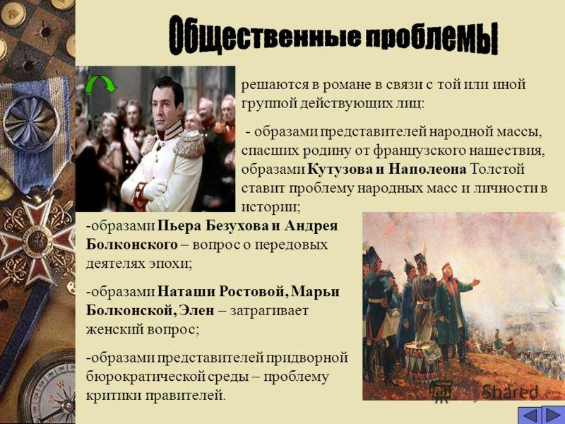 10 решаются в романе в связи с той или иной группой действующих лиц: - образами представителей народной массы, спасших родину от французского нашествия, образами Кутузова и Наполеона Толстой ставит проблему народных масс и личности в истории; -образа