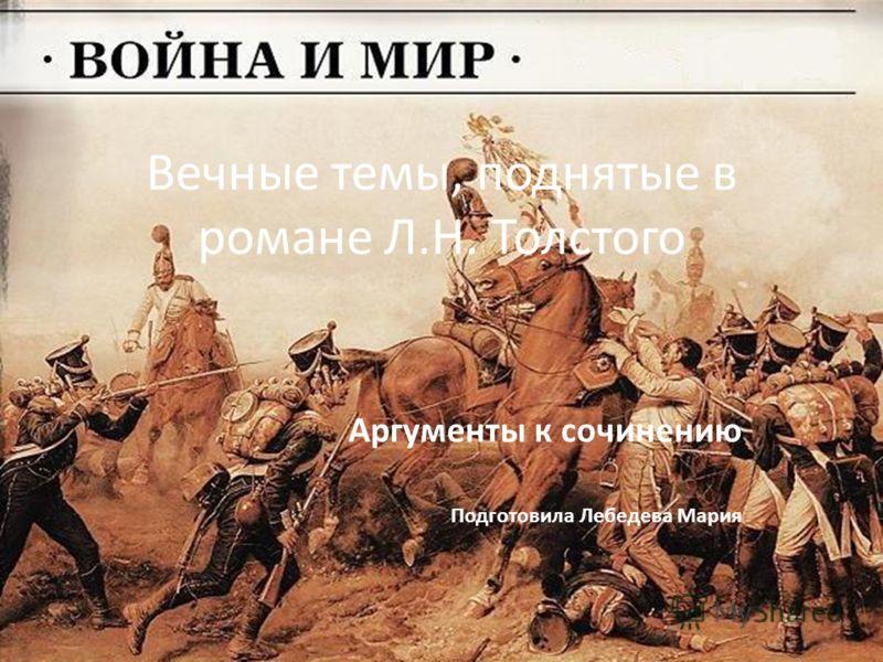 Вечные темы, поднятые в романе Л.Н. Толстого Аргументы к сочинению Подготовила Лебедева Мария