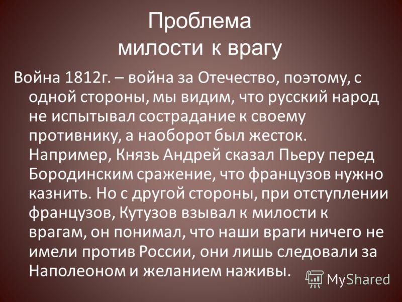 Проблема милости к врагу Война 1812г. – война за Отечество, поэтому, с одной стороны, мы видим, что русский народ не испытывал сострадание к своему противнику, а наоборот был жесток. Например, Князь Андрей сказал Пьеру перед Бородинским сражение, что