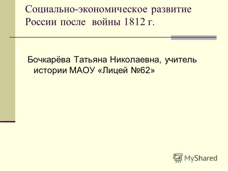 Социально-экономическое развитие России после войны 1812 г. Бочкарёва Татьяна Николаевна, учитель истории МАОУ «Лицей 62»