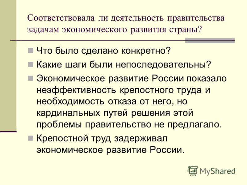 Соответствовала ли деятельность правительства задачам экономического развития страны? Что было сделано конкретно? Какие шаги были непоследовательны? Экономическое развитие России показало неэффективность крепостного труда и необходимость отказа от не