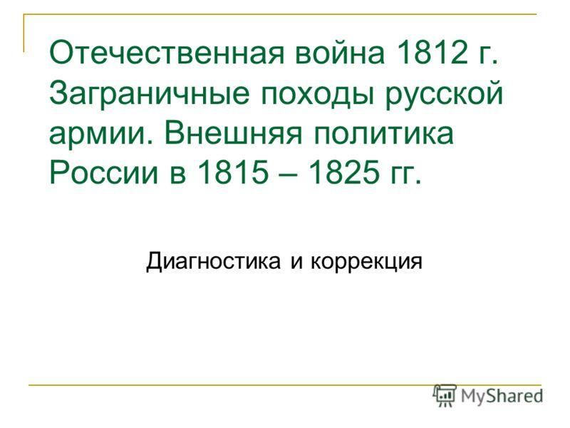 Отечественная война 1812 г. Заграничные походы русской армии. Внешняя политика России в 1815 – 1825 гг. Диагностика и коррекция