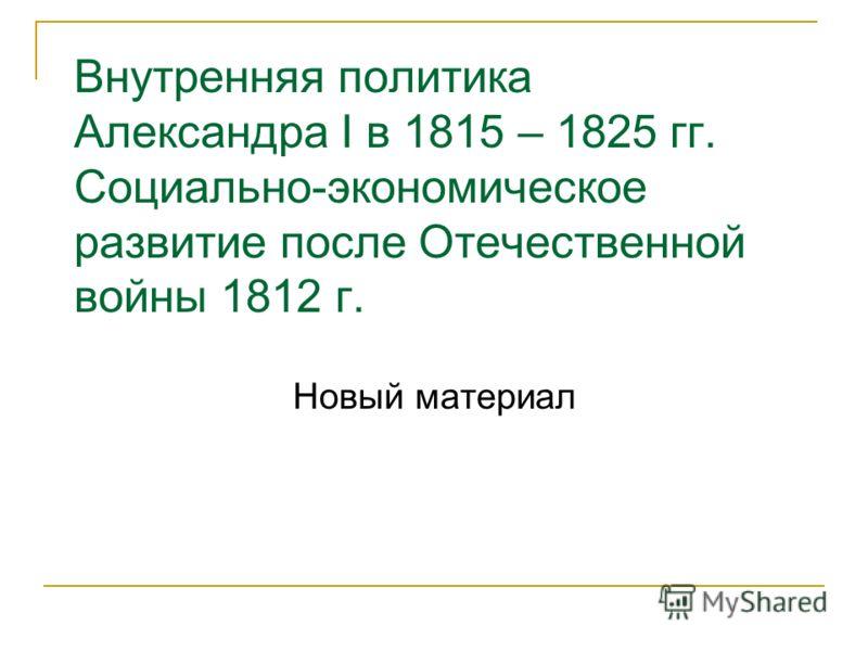 Внутренняя политика Александра I в 1815 – 1825 гг. Социально-экономическое развитие после Отечественной войны 1812 г. Новый материал