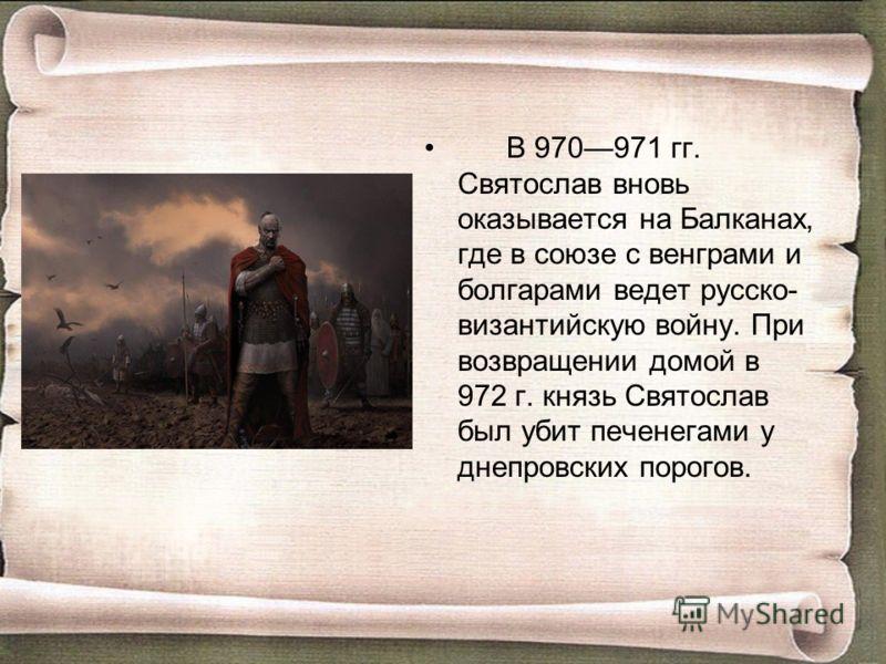 В 970971 гг. Святослав вновь оказывается на Балканах, где в союзе с венграми и болгарами ведет русско- византийскую войну. При возвращении домой в 972 г. князь Святослав был убит печенегами у днепровских порогов.