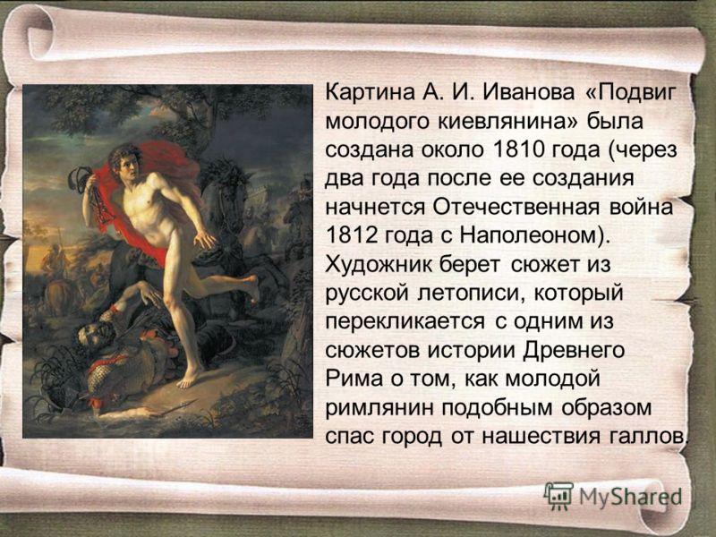 Картина А. И. Иванова «Подвиг молодого киевлянина» была создана около 1810 года (через два года после ее создания начнется Отечественная война 1812 года с Наполеоном). Художник берет сюжет из русской летописи, который перекликается с одним из сюжетов