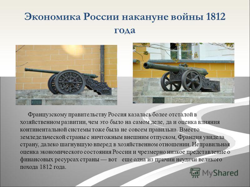 Экономика России накануне войны 1812 года Французскому правительству Россия казалась более отсталой в хозяйственном развитии, чем это было на самом деле, да и оценка влияния континентальной системы тоже была не совсем правильна. Вместо земледельческо