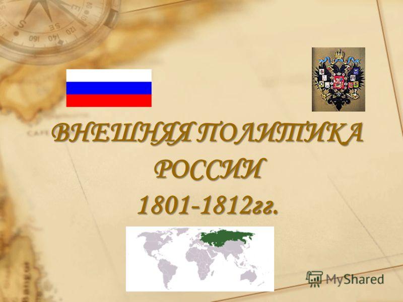 ВНЕШНЯЯ ПОЛИТИКА РОССИИ 1801-1812гг.