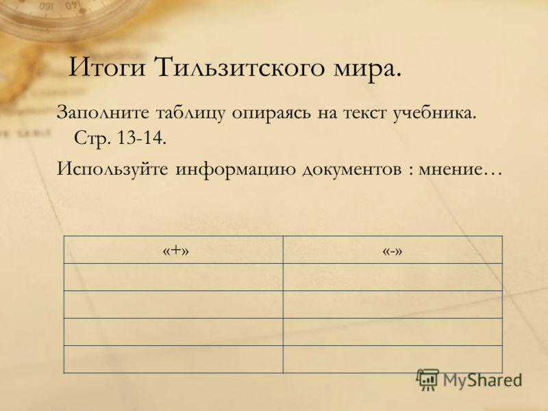 Итоги Тильзитского мира. Заполните таблицу опираясь на текст учебника. Стр. 13-14. Используйте информацию документов : мнение… «+»«-»