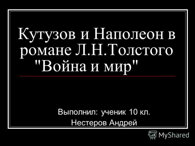 Кутузов и Наполеон в романе Л.Н.Толстого Война и мир Выполнил: ученик 10 кл. Нестеров Андрей