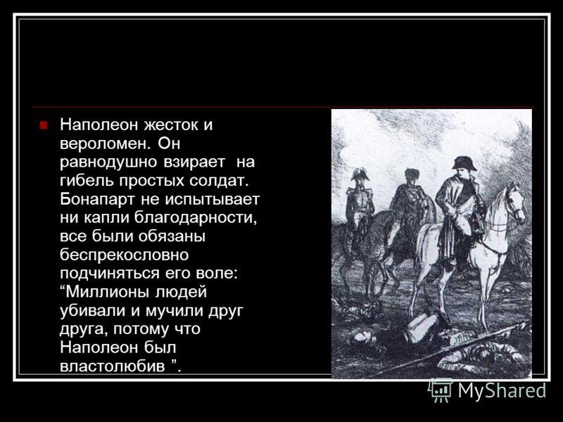 Наполеон жесток и вероломен. Он равнодушно взирает на гибель простых солдат. Бонапарт не испытывает ни капли благодарности, все были обязаны беспрекословно подчиняться его воле: Миллионы людей убивали и мучили друг друга, потому что Наполеон был влас