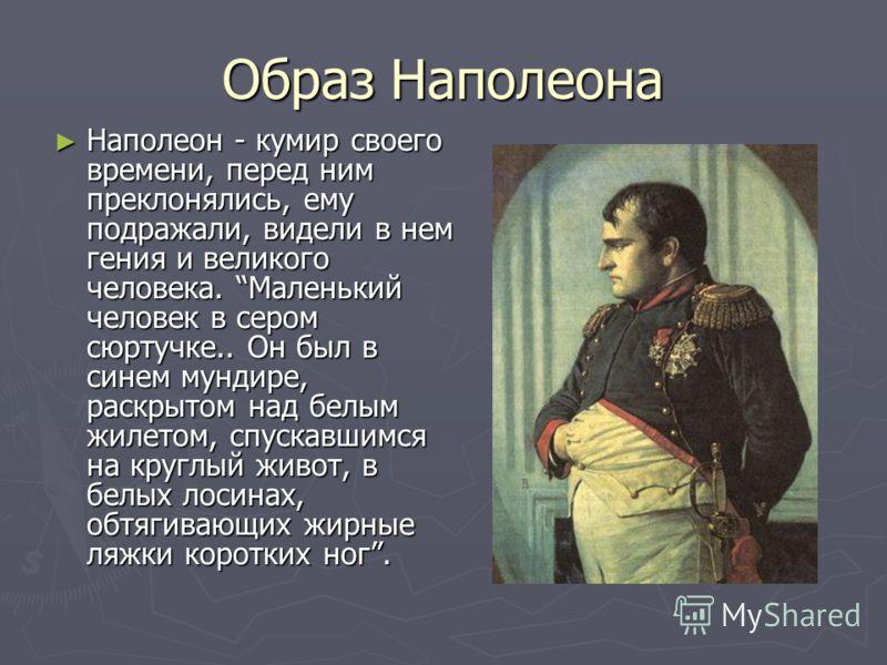 Образ Наполеона Наполеон - кумир своего времени, перед ним преклонялись, ему подражали, видели в нем гения и великого человека. Маленький человек в сером сюртучке.. Он был в синем мундире, раскрытом над белым жилетом, спускавшимся на круглый живот, в