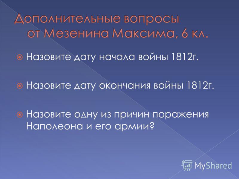 Назовите дату начала войны 1812г. Назовите дату окончания войны 1812г. Назовите одну из причин поражения Наполеона и его армии?