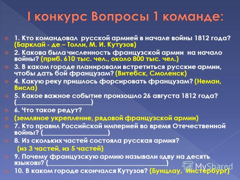 1. Кто командовал русской армией в начале войны 1812 года? (Барклай - де – Толли, М. И. Кутузов) 2. Какова была численность французской армии на начало войны? (приб. 610 тыс. чел., около 800 тыс. чел.) 3. В каком городе планировали встретиться русски