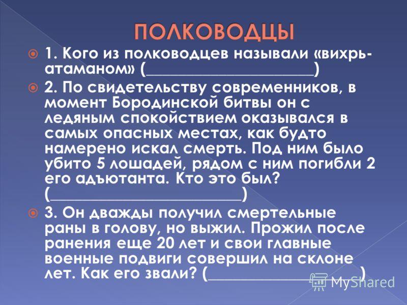 1. Кого из полководцев называли «вихрь- атаманом» (_____________________) 2. По свидетельству современников, в момент Бородинской битвы он с ледяным спокойствием оказывался в самых опасных местах, как будто намерено искал смерть. Под ним было убито 5