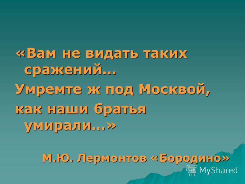«Вам не видать таких сражений... Умремте ж под Москвой, как наши братья умирали…» М.Ю. Лермонтов «Бородино» М.Ю. Лермонтов «Бородино»