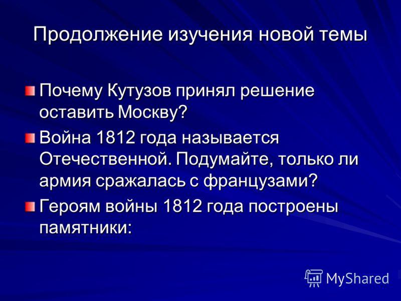 Продолжение изучения новой темы Почему Кутузов принял решение оставить Москву? Война 1812 года называется Отечественной. Подумайте, только ли армия сражалась с французами? Героям войны 1812 года построены памятники: