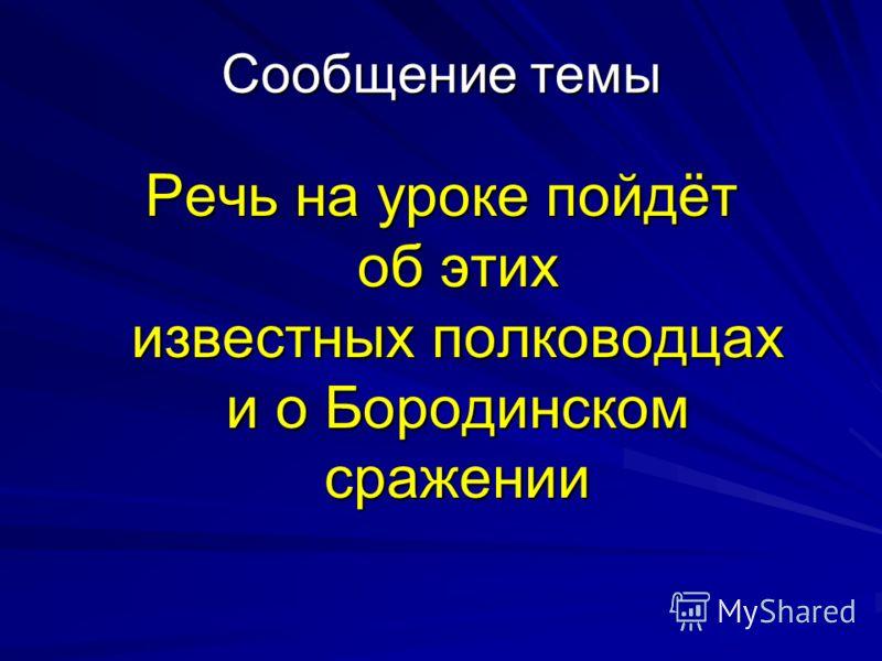 Сообщение темы Речь на уроке пойдёт об этих известных полководцах и о Бородинском сражении