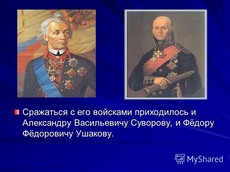 Сражаться с его войсками приходилось и Александру Васильевичу Суворову, и Фёдору Фёдоровичу Ушакову.