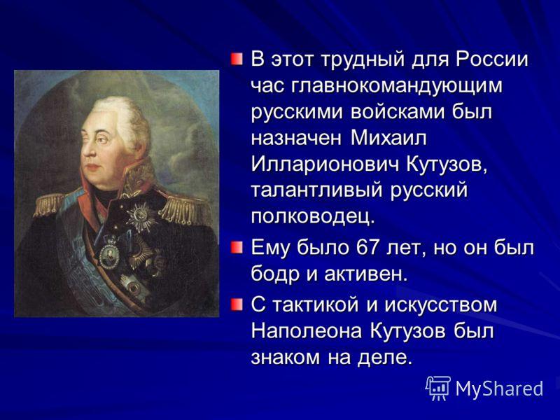 В этот трудный для России час главнокомандующим русскими войсками был назначен Михаил Илларионович Кутузов, талантливый русский полководец. Ему было 67 лет, но он был бодр и активен. С тактикой и искусством Наполеона Кутузов был знаком на деле.