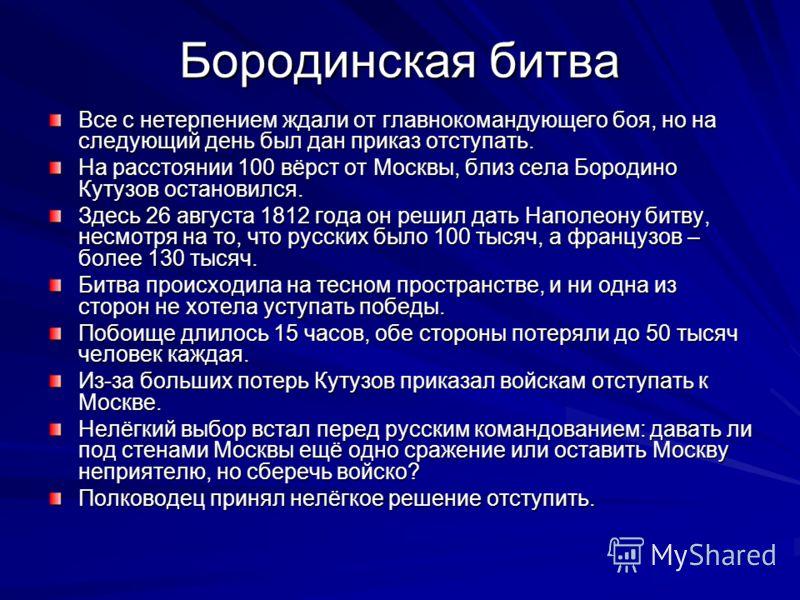 Бородинская битва Все с нетерпением ждали от главнокомандующего боя, но на следующий день был дан приказ отступать. На расстоянии 100 вёрст от Москвы, близ села Бородино Кутузов остановился. Здесь 26 августа 1812 года он решил дать Наполеону битву, н